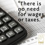 There is no need for wages or taxes. We can always change the system in which we want to live so that it also serves the common good - that is, all of us.